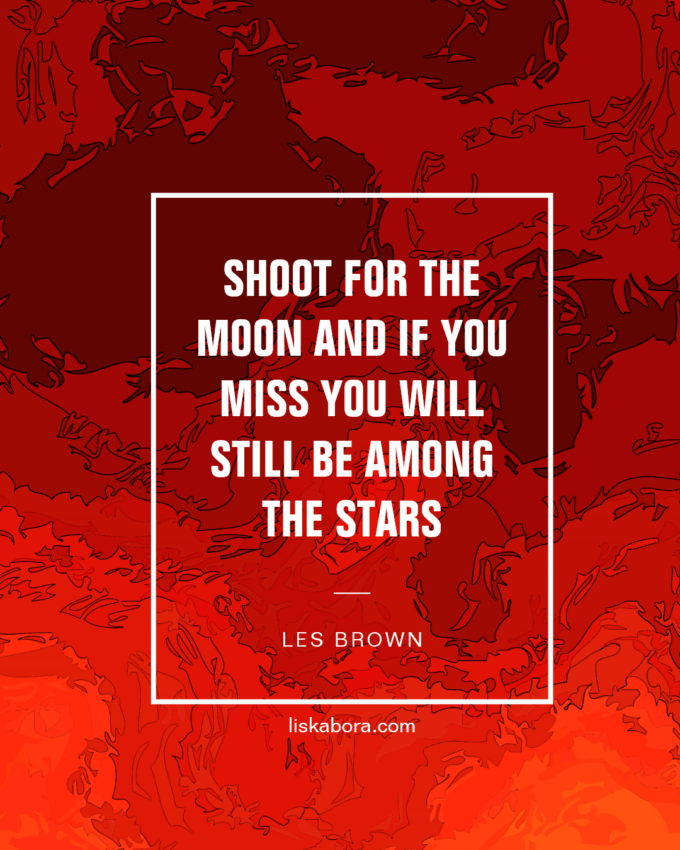 Shoot for the moon and if you miss you will still be among the stars - Les Brown
