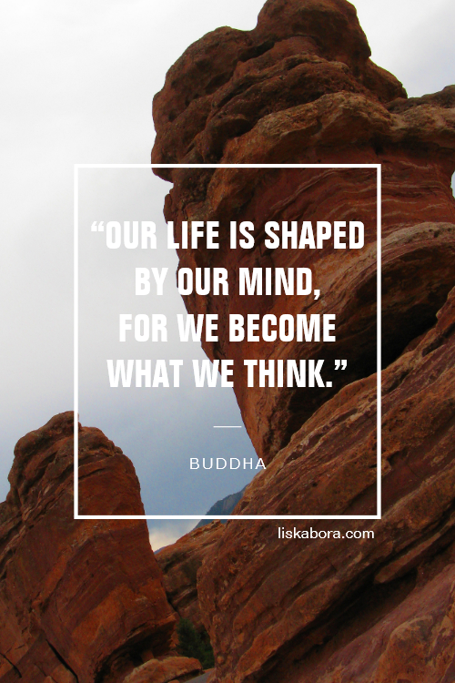 """""""Our life is shaped by our mind, for we become what we think."""" - Buddha"""